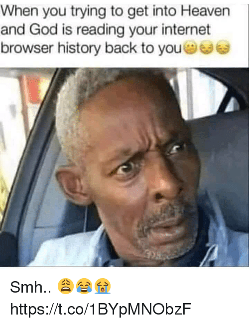 internet browser: When you trying to get into Heaven  and God is reading your internet  browser history back to you Smh.. 😩😂😭 https://t.co/1BYpMNObzF
