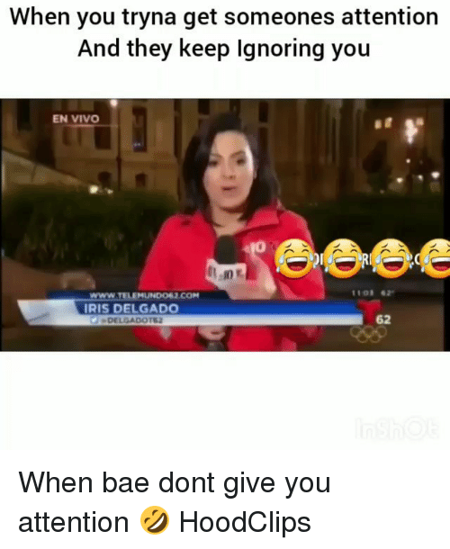Iris: When you tryna get someones attention  And they keep Ignoring you  EN VIVO  11o1 62  WWW.TELEMUNDo62 COM  IRIS DELGAD  DELGADOTE  62 When bae dont give you attention 🤣 HoodClips