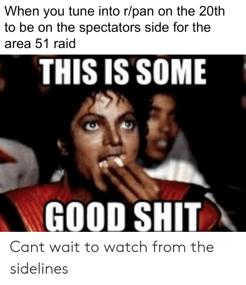 Reddit, Shit, and Good: When you tune into r/pan on the 20th  to be on the spectators side for the  area 51 raid  THIS IS SOME  GOOD SHIT Cant wait to watch from the sidelines