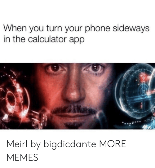 Calculator: When you turn your phone sideways  in the calculator app Meirl by bigdicdante MORE MEMES