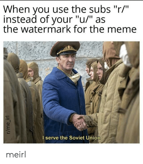 """union: When you use the subs """"r/""""  instead of your """"u/"""" as  the watermark for the meme  I serve the Soviet Union  r/me_irl meirl"""