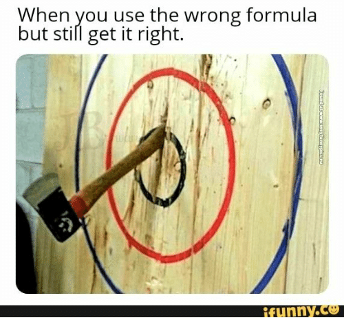 You, Still, and Use: When you use the wrong formula  but still get it right.  ifunny.co  Foundencw veryfunnypicC