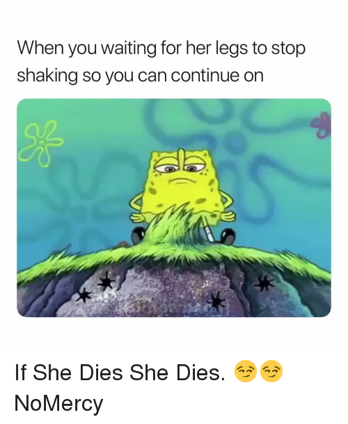 Dank Memes, Waiting..., and Her: When you waiting for her legs to stop  shaking so you can continue on If She Dies She Dies. 😏😏 NoMercy