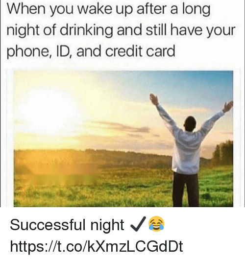 Drinking, Phone, and Credit Card: When you wake up after a long  night of drinking and still have your  phone, ID, and credit card Successful night ✔️😂 https://t.co/kXmzLCGdDt