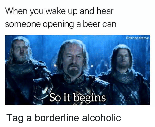 Heared: When you wake up and hear  someone opening a beer can  Shitheadstev  So it begins* Tag a borderline alcoholic