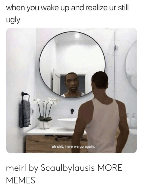 Dank, Memes, and Shit: when you wake up and realize ur still  ugly  ah shit, here we go again. meirl by Scaulbylausis MORE MEMES