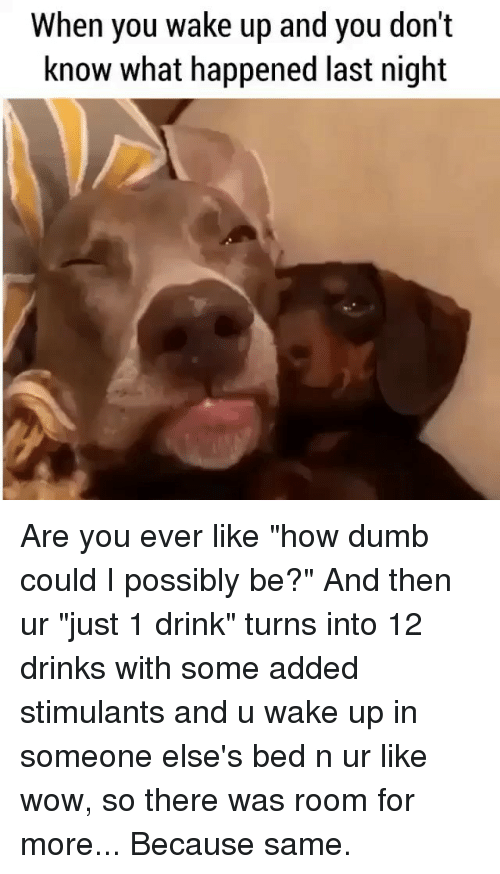 "Dumb, Wow, and Girl Memes: When you wake Up and you dont  know what happened last night Are you ever like ""how dumb could I possibly be?"" And then ur ""just 1 drink"" turns into 12 drinks with some added stimulants and u wake up in someone else's bed n ur like wow, so there was room for more... Because same."