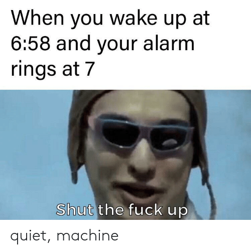 rings: When you wake up at  6:58 and your alarm  rings at 7  Shut the fuck up quiet, machine