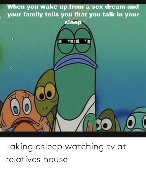 watching tv: When you wake up from a sex dream and  your family tells you that you talk in your  sleep Faking asleep watching tv at relatives house