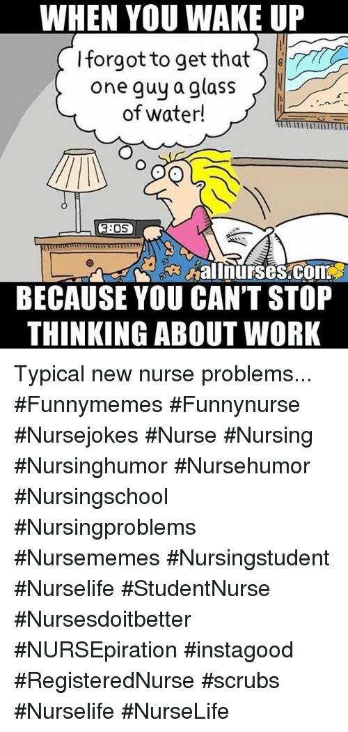 Scrubs: WHEN YOU WAKE UP  Iforgot to get that  one guy a glass  of water!  3:05  aInurses.com  BECAUSE YOU CAN'T STOP  THINKING ABOUT WORK Typical new nurse problems... #Funnymemes #Funnynurse #Nursejokes #Nurse #Nursing #Nursinghumor #Nursehumor #Nursingschool #Nursingproblems #Nursememes #Nursingstudent #Nurselife #StudentNurse #Nursesdoitbetter #NURSEpiration #instagood #RegisteredNurse #scrubs #Nurselife #NurseLife
