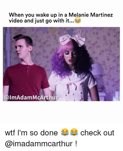 just go with it: When you wake up in a Melanie Martinez  video and just go with it...  @lmAdam McArthur wtf I'm so done 😂😂 check out @imadammcarthur !