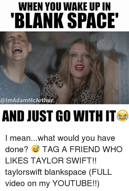 just go with it: WHEN YOU WAKE UP IN  BLANK SPACE  ImAdam McArthur  AND JUST GO WITH IT I mean...what would you have done? 😅 TAG A FRIEND WHO LIKES TAYLOR SWIFT!! taylorswift blankspace (FULL video on my YOUTUBE!!)