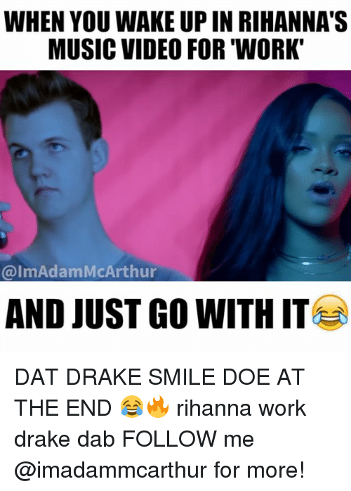 just go with it: WHEN YOU WAKE UP IN RIHANNA'S  MUSIC VIDEO FOR 'WORK  @lmAdamMcArthur  AND JUST GO WITH IT DAT DRAKE SMILE DOE AT THE END 😂🔥 rihanna work drake dab FOLLOW me @imadammcarthur for more!