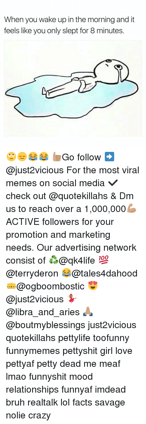 Bruh, Crazy, and Memes: When you wake up in the morning and it  feels like youonly slept for 8 minutes 🙄😑😂😂 👍🏽Go follow ➡@just2vicious For the most viral memes on social media ✔check out @quotekillahs & Dm us to reach over a 1,000,000💪🏽ACTIVE followers for your promotion and marketing needs. Our advertising network consist of ♻@qk4life 💯@terryderon 😂@tales4dahood 👑@ogboombostic 😍@just2vicious 💃🏽@libra_and_aries 🙏🏽@boutmyblessings just2vicious quotekillahs pettylife toofunny funnymemes pettyshit girl love pettyaf petty dead me meaf lmao funnyshit mood relationships funnyaf imdead bruh realtalk lol facts savage nolie crazy