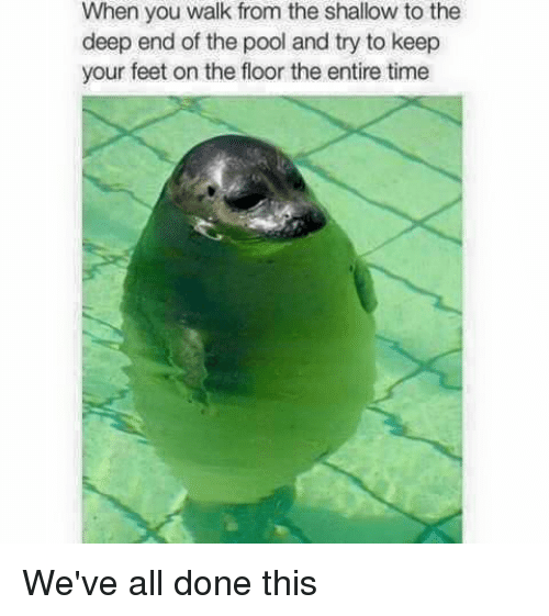 the deep end: When you walk from the shallow to the  deep end of the pool and try to keep  your feet on the floor the entire time We've all done this