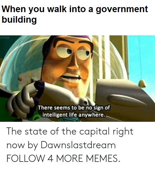 Intelligent Life: When you walk into a government  building  There seems to be no sign of  intelligent life anywhere. The state of the capital right now by Dawnslastdream FOLLOW 4 MORE MEMES.