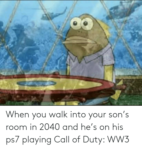 ww3: When you walk into your son's room in 2040 and he's on his ps7 playing Call of Duty: WW3