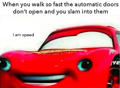 Speed, Doors, and Open: When you walk so fast the automatic doors  don't open and you slam into them  iam speed