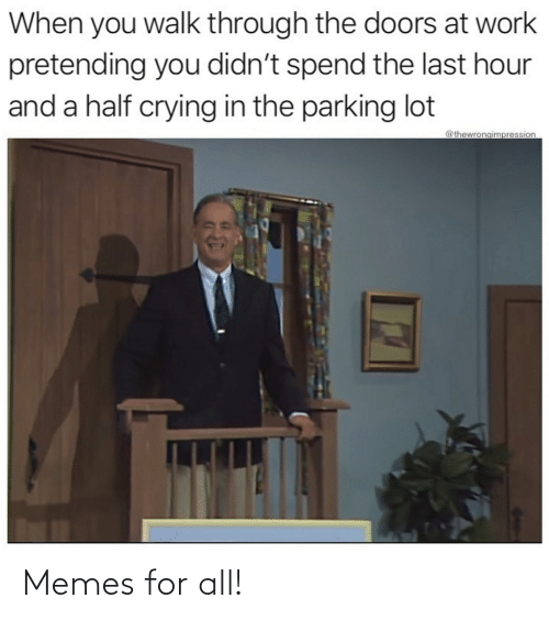 And A Half: When you walk through the doors at work  pretending you didn't spend the last hour  and a half crying in the parking lot  @thewrongimpression Memes for all!