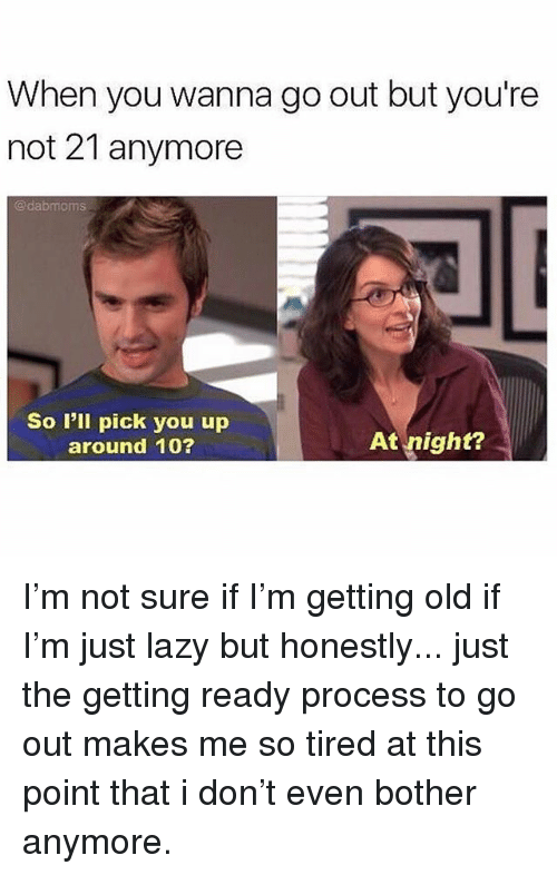 Lazy, Girl Memes, and Old: When you wanna go out but you're  not 21 anymore  @dabmoms  So I'll pick you up  around 10?  At night? I'm not sure if I'm getting old if I'm just lazy but honestly... just the getting ready process to go out makes me so tired at this point that i don't even bother anymore.