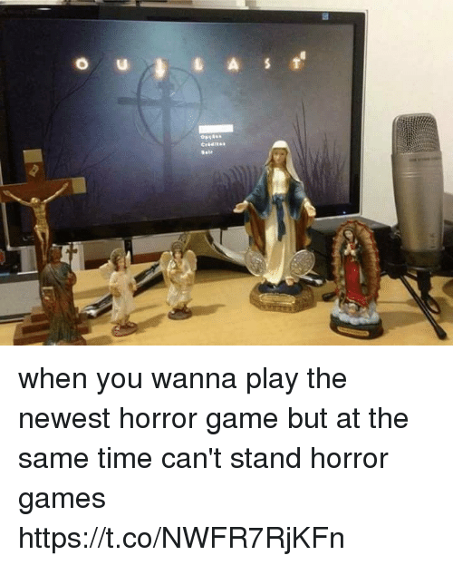horror games: when you wanna play the newest horror game but at the same time can't stand horror games https://t.co/NWFR7RjKFn