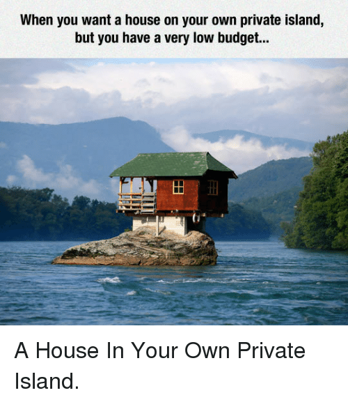 Low Budget: When you want a house on your own private island,  but you have a very low budget. <p>A House In Your Own Private Island.</p>