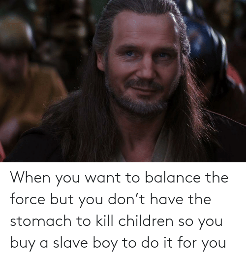 slave: When you want to balance the force but you don't have the stomach to kill children so you buy a slave boy to do it for you
