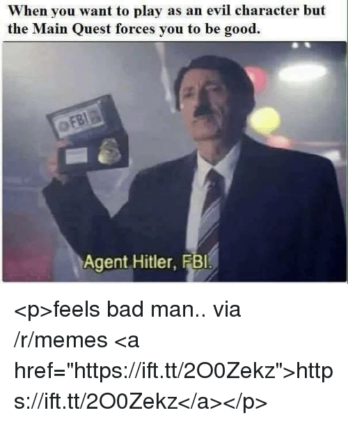 """Bad, Memes, and Good: When you want to play as an evil character but  the Main Quest forces you to be good.  Agent Hitler, FBl <p>feels bad man.. via /r/memes <a href=""""https://ift.tt/2O0Zekz"""">https://ift.tt/2O0Zekz</a></p>"""