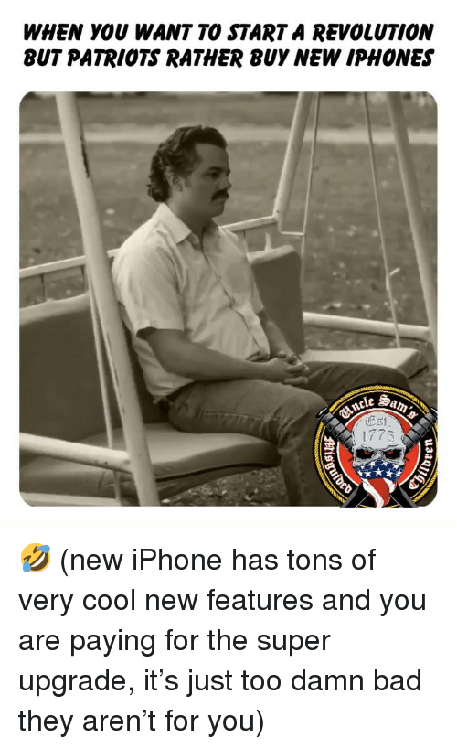 New Iphone: WHEN YOU WANT TO STARTA REVOLUTION  BUT PATRIOTS RATHER BUY NEW IPHONES  177s 🤣 (new iPhone has tons of very cool new features and you are paying for the super upgrade, it's just too damn bad they aren't for you)