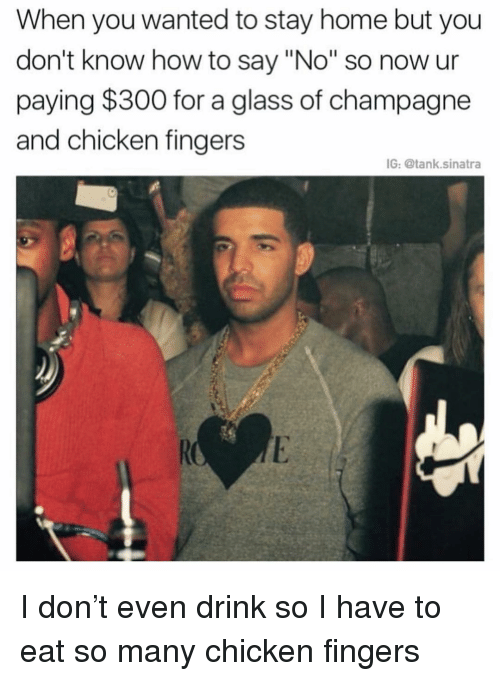 "Funny, Champagne, and Chicken: When you wanted to stay home but you  don't know how to say ""No"" so now ur  paying $300 for a glass of champagne  and chicken fingers  IG: @tank.sinatra I don't even drink so I have to eat so many chicken fingers"