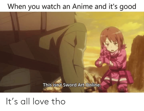 Anime, Love, and Good: When you watch an Anime and it's good  This isn't Sword Art Online It's all love tho