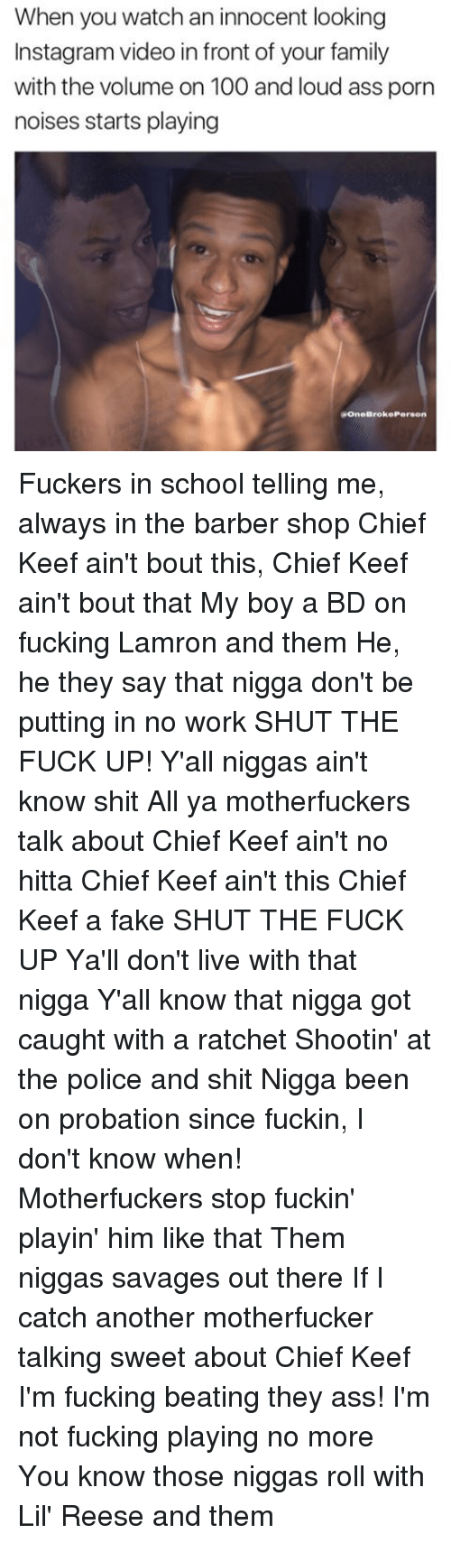 Keefs: When you watch an innocent looking  Instagramvideo in front of your family  with the volume on 100 and loud ass porn  noises starts playing  ROneBroke Person Fuckers in school telling me, always in the barber shop Chief Keef ain't bout this, Chief Keef ain't bout that My boy a BD on fucking Lamron and them He, he they say that nigga don't be putting in no work SHUT THE FUCK UP! Y'all niggas ain't know shit All ya motherfuckers talk about Chief Keef ain't no hitta Chief Keef ain't this Chief Keef a fake SHUT THE FUCK UP Ya'll don't live with that nigga Y'all know that nigga got caught with a ratchet Shootin' at the police and shit Nigga been on probation since fuckin, I don't know when! Motherfuckers stop fuckin' playin' him like that Them niggas savages out there If I catch another motherfucker talking sweet about Chief Keef I'm fucking beating they ass! I'm not fucking playing no more You know those niggas roll with Lil' Reese and them