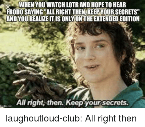 lotr: WHEN YOU WATCH LOTR AND HOPE TO HEAR  FRODO SAYING ALL RIGHT THEN,KEEPYOUR SECRETS  AND YOUREALIZE ITIS ONLYON THE EXTENDED EDITION  All right, then. Keep your secrets  ingflio.com laughoutloud-club:  All right then