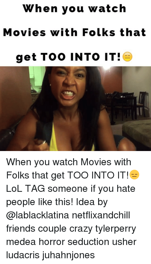 Ludacris, Memes, and Usher: When you watch  Movies with Folks that  get Too INTO IT! When you watch Movies with Folks that get TOO INTO IT!😑LoL TAG someone if you hate people like this! Idea by @lablacklatina netflixandchill friends couple crazy tylerperry medea horror seduction usher ludacris juhahnjones