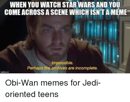 Jedi, Meme, and Memes: WHEN YOU WATCH STAR WARS AND YOU  COME ACROSS A SCENE WHICH ISNTA MEME  Impossible.  Perhaps the archives are incomplete. Obi-Wan memes for Jedi-oriented teens