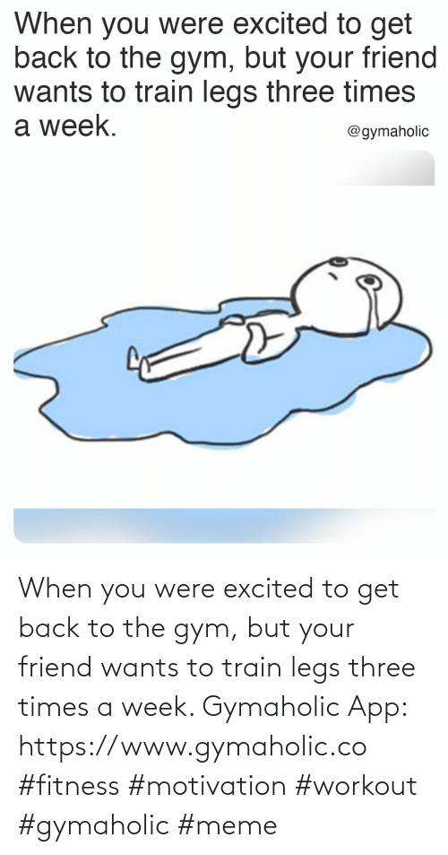 Gym, Meme, and Train: When you were excited to get back to the gym, but your friend wants to train legs three times a week.  Gymaholic App: https://www.gymaholic.co  #fitness #motivation #workout #gymaholic #meme