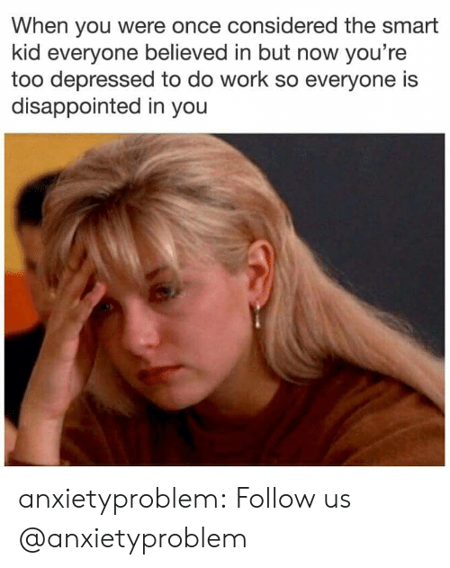 Disappointed, Tumblr, and Work: When you were once considered the smart  kid everyone believed in but now you're  too depressed to do work so everyone is  disappointed in you anxietyproblem:  Follow us @anxietyproblem