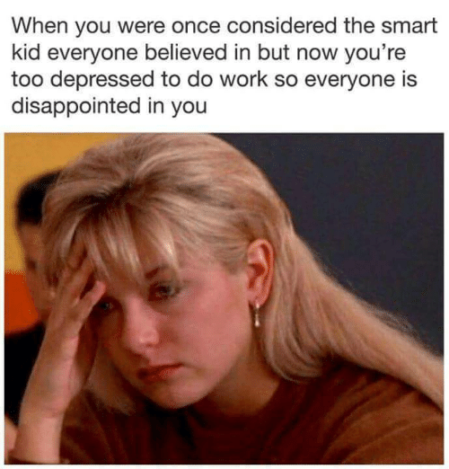 Disappointed: When you were once considered the smart  kid everyone believed in but now you're  too depressed to do work so everyone is  disappointed in you