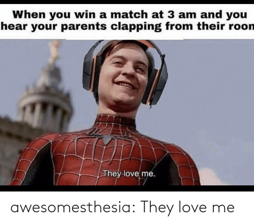 Love, Parents, and Tumblr: When you win a match at 3 am and you  hear your parents clapping from their roon  They love me. awesomesthesia:  They love me