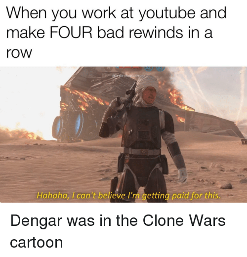 clone wars: When you work at youtube and  make FOUR bad rewinds in a  row  HE UPLINKS OFFLINE  Hahaha, Ican't believe I'm getting paid for this Dengar was in the Clone Wars cartoon