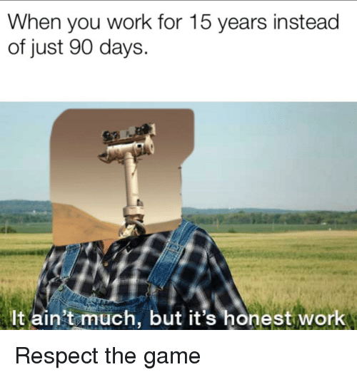 Respect, The Game, and Work: When you work for 15 years instead  of just 90 days.  lt ain't much, but it's honest work Respect the game