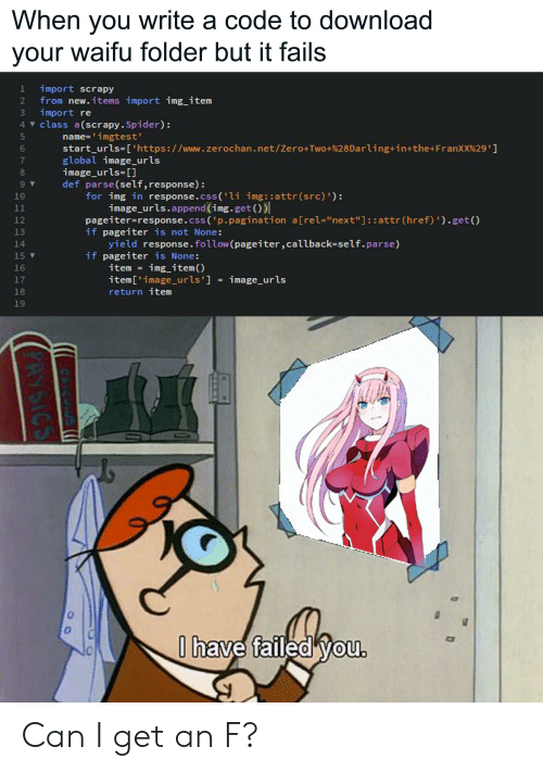 """Anime, Spider, and Zero: When you write a code to download  your waifu folder but it fails  import scrapy  from new. items import img item  import re  4 class a(scrapy. Spider):  2  name='imgtest'  start_urls-['https : //www.zerochan.net/Zero+Two+%28Darling+in+the+FranXX%29']  global image_urls  image urls []  def parse(self, response)  for img in response.css('li img::attr(src) '):  image_urls.append (img.get()  pageiter=response.css('p.pagination a[rel=""""next""""] : :attr (href) ').get ()  if pageiter is not None:  yield response. follow (pageiter,callback-self. parse)  if pageiter is None:  5  7  9  10  11  12  13  14  15  img item()  item  16  item['image_urls ] = image_urls  return item  17  18  19  0 have failed you.  CA C  PAYSICS Can I get an F?"""
