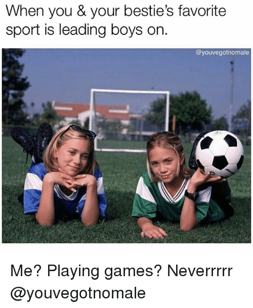 Games, Girl Memes, and Boys: When you & your bestie's favorite  sport is leading boys on.  @youvegotnomale Me? Playing games? Neverrrrr @youvegotnomale