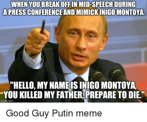 """Putin Meme: WHEN YOUBREAKOFF IN MID-SPEECH DURING  APRESS CONFERENCE AND MIMICK INIGO MONTOYA  """"HELLO, MY NAME IS INIGO MONTOYA  YOU KILLED MY FATHER, PREPARE TO DIE""""  imgflip.com"""