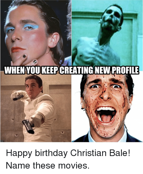 bale: WHEN YOUKEEP CREATING NEW PROFILE Happy birthday Christian Bale! Name these movies.