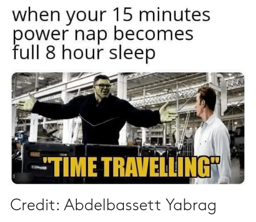 """Memes, Time, and Sleep: when your 15 minutes  ower nap becomes  full 8 hour sleep  TIME TRAVELLING"""" Credit: Abdelbassett Yabrag"""
