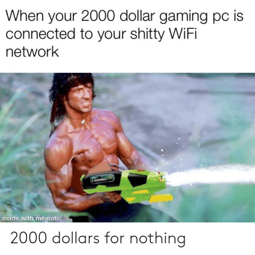 Connected, Wifi, and Gaming: When your 2000 dollar gaming pc is  connected to your shitty WiFi  network  made wi 2000 dollars for nothing