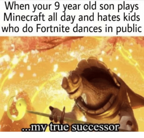 Dances: When your 9 year old son plays  Minecraft all day and hates kids  who do Fortnite dances in public  my true successor