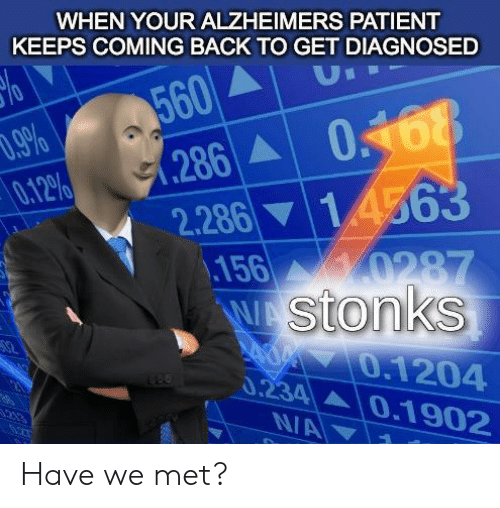 Alzheimer's: WHEN YOUR ALZHEIMERS PATIENT  KEEPS COMING BACK TO GET DIAGNOSED  560  .286 0468  U  .9%  0.12%  2.286 14563  156  0287  W stonks  0.1204  0.234 0.1902  213  N/A Have we met?