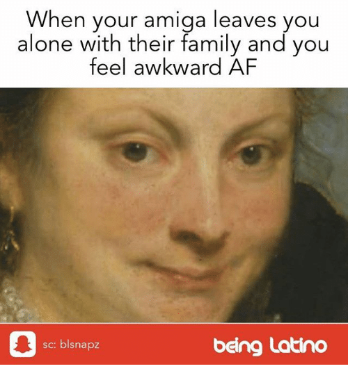 Af, Being Alone, and Family: When your amiga leaves you  alone with their family and you  feel awkward AF  皋  sc: blsnapz  being Latino